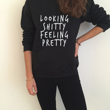 Looking shitty feeling pretty sweatshirt funny slogan saying for womens girls grunge crewneck fresh dope swag tumblr blogger lazy cute