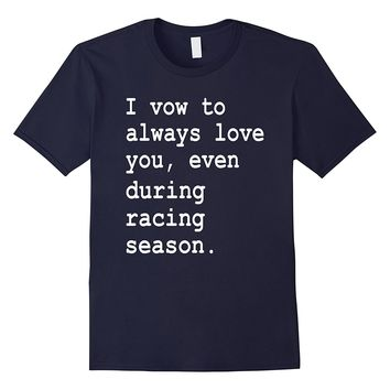 I Vow To Always Love You Even During Racing Season T-Shirt