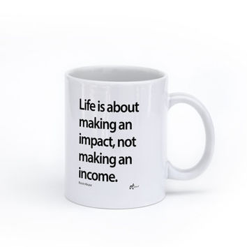 Mugs - Life is about making an impact, not making an income. – Kevin Kruse
