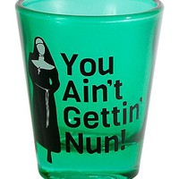 You Aint Getting Nun Shot Glass 1.5 oz - Spencer's