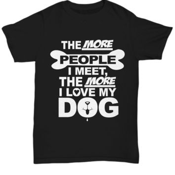 The More People I Meet The More I Love My Dog Pet T-Shirt