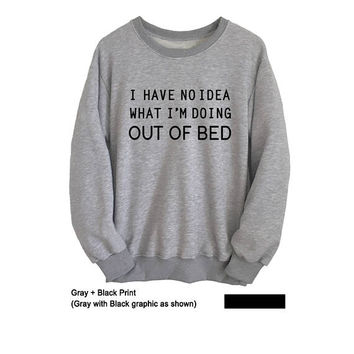 I have no idea what I'm doing out of bed Hipster Sweatshirt Grey Mens Womens Jumper Long Sleeve Sleep Shirt Funny Sweatshirts T-Shirts Tops