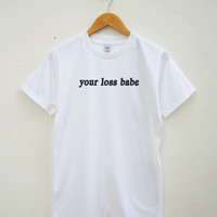 Your Loss Babe Tshirt Funny Slogan Gift Funny Quote Fashion Tumblr Shirt Unisex Shirt Women Tee Shirt Men Tee Shirt Short Sleeve Tee Shirt