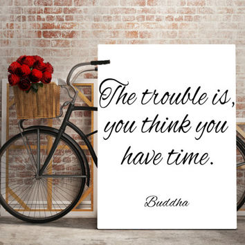 The Trouble is you think you have time PRINT, Printable art,typography print,typography quote,buddha print,buddha quote,digital download