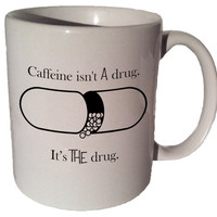 Caffeine isn't A drug, it's THE drug 11 oz coffee tea mug