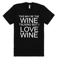 This May Be The Wine Talking But I Love Wine-Unisex Black T-Shirt