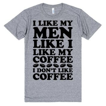 I Like My Men Like I Like My Coffee, I Don't Like Coffee | T-Shirt | SKREENED