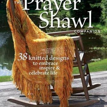 The Prayer Shawl Companion: 38 Knitted Designs to Embrace, Inspire & Celebrate Life