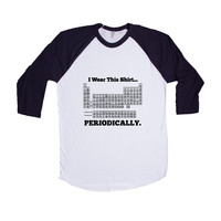 I Wear This Shirt Periodically Periodic Table Elements Science School Pun Puns Play On Words Funny Unisex Adult T Shirt SGAL3 Baseball Longsleeve Tee