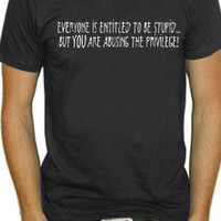 Everyone Is Entitled To Be Stupid T-Shirt