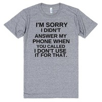I'M SORRY I DIDN'T PICK UP THE PHONE WHEN YOU CALLED I DON'T USE IT FOR THAT | T-Shirt | SKREENED