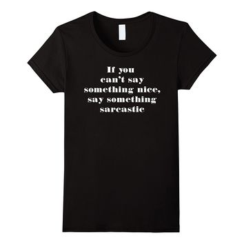 If You Can't Say Something Nice Say Something Sarcastic Tee