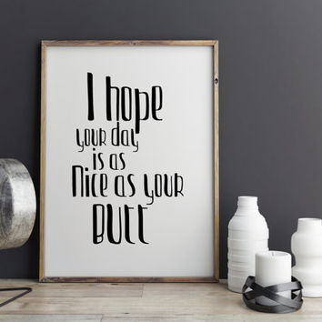 "Funny quote ""I hope your day is as nice as your butt"" Typographic print Wall artwork Digital art print Typography quote Printable quote"