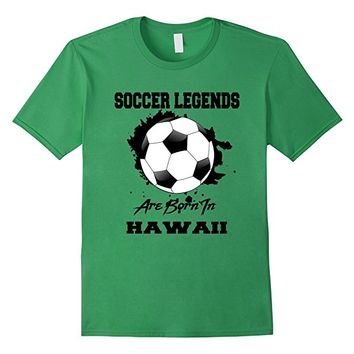 Soccer T-shirt Legends Are Born In Hawaii Soccer Ball