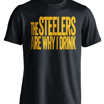 The Steelers Are Why I Drink - Pittsburgh Steelers T-Shirt - Funny and Self-Deprecating Shirt For True Fans - Mens and Womens NFL Apparel
