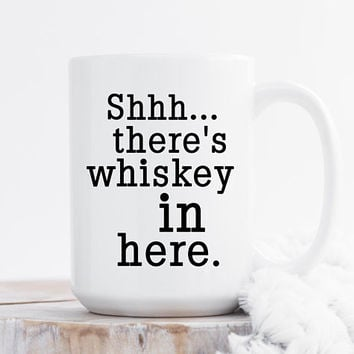 Shhh... There's Whiskey In Here - Coffee Mug, 11 or 15 Ounce, Funny Mug, Gift For her, Office Mug, Best Friend Gift, Coworker Gift