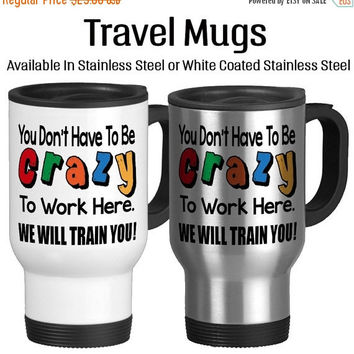 Travel Mug, You Don't Have To Be Crazy To Work Here We Will Train You, Funny Work Mug, Funny Office Mug, Coffee Mug, Travel Cup, 14 oz