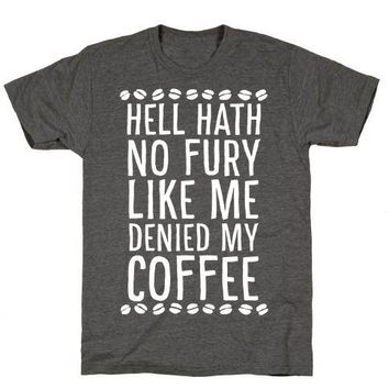 Hell Heath No Fury Like Me Denied My Coffee T-Shirt