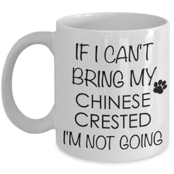 Chinese Crested Dog Gifts If I Can't Bring My Chinese Crested I'm Not Going Mug Ceramic Coffee Cup