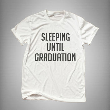 Sleeping until graduation tshirt fashion funny tumblr womens girls cute gifts tops teens teenager