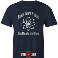 Never Trust Atom Geek Shirt - Science Shirts Funny Atoms Make Up Everything Molecule Men's Women's