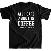 All I Care About Is Coffee Shirt Funny Slogan Shirt Hipster Shirt Tumblr Shirt Unisex Tee Women Tee Unisex Shirt Men Shirt Women Shirt