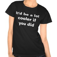 IT'D BE A LOT COOLER IF YOU DID TSHIRT