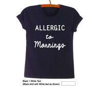 Allergic to mornings Top TShirt Unisex Shirts Tee Women Girls Men Black Fashion Graphic Printed Funny Cute Tumblr Grunge Swag Dope Outfit