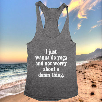 I just wanna do yoga and not worry about a damn thing. racerback tank top dark grey yoga gym fitness work out fashion cute gift funny saying