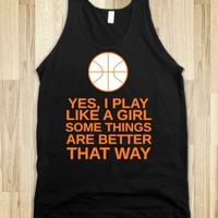 YES I PLAY LIKE A GIRL SOME THINGS ARE BETTER THAT WAY BASKETBALL SHIRT