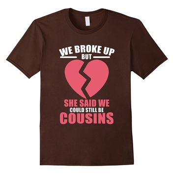 Mens We Broke Up But She Said We Could Still Be Cousins T-Shirt