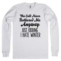 THE COLD NEVER BOTHERED ME ANYWAY JUST KIDDING I HATE WINTER | Long Sleeve Tee | SKREENED