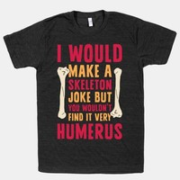 I Would Make A Skeleton Joke But You Wouldn't Find It Very Humerus