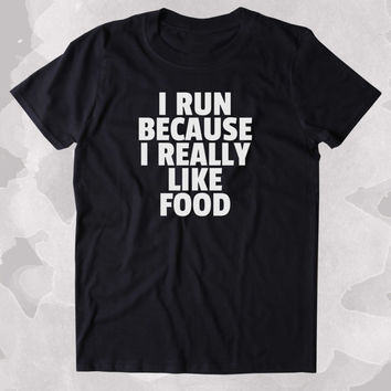 I Run Because I Really Like Food Shirt Funny Running Work Out Gym Runner Clothing Tumblr T-shirt
