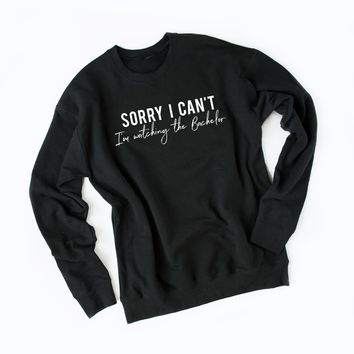Sorry I Can't I'm Watching the Bachelor Graphic Sweatshirt