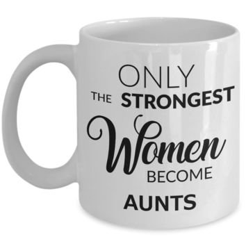 Coffee Mug For Aunts - Only the Strongest Women Become Aunts Ceramic Coffee Cup