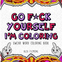 Go F*CK Yourself I'm Coloring Adult Swear Word Coloring Book