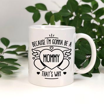 Because I'm Gonna Be A Mommy That's Why Mug.