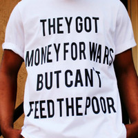 They Got Money For Wars But Can't Feed the Poor, Tumblr Instagram Tupac Tshirt Statement Tshirt