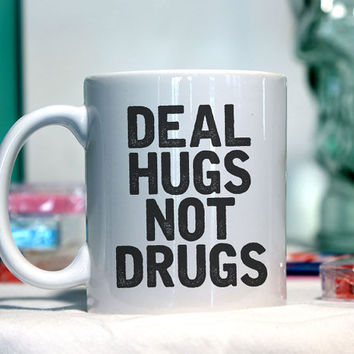Deal hugs not drugs - Ceramic coffee mug - funny sayings
