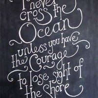 Curiouser curiouser / You can never cross the ocean unless you have the courage to lose sight of the shore.