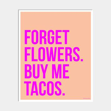 FORGET FLOWERS BRING ME TACOS ART PRINT
