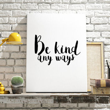 """Inspirational poste """"Be kind any ways"""" Typographic print Wall decor Home art Motivational print Black and White art Printable quotes"""