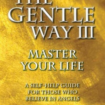 The Gentle Way III: Master Your Life, A Self-Help Guide for Those Who Believe in Angels