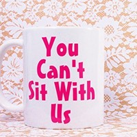 MEAN GIRLS, You CAN'T Sit With Us Coffee Mug, 11 oz. Coffee Cup. Can be used as a Travel Mug.