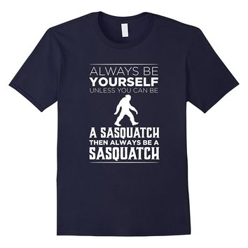 Always Be Yourself Unless You Can be a Sasquatch Funny Shirt