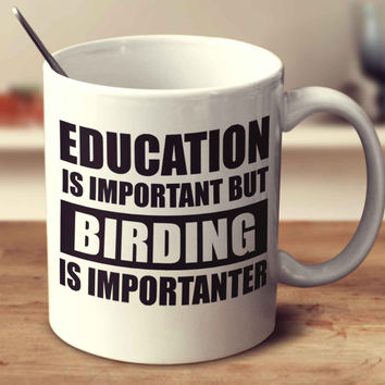 Education Is Important But Birding Is Importanter