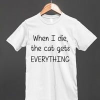 When I die, the cat gets everything T shirt - other styles are available