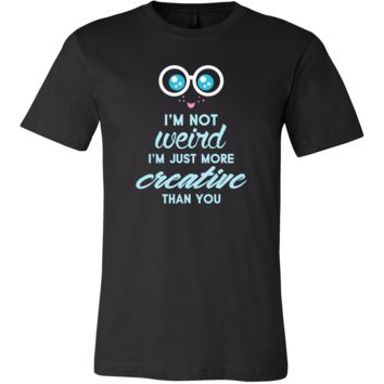 I'm Not Weird,I'm More Creative Than You Funny Quote T-shirt