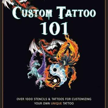 Custom Tattoo 101: A Beginner's Guide to Customizing and Designing Your Unique Tattoo: Over 1000 Stencils & Tattoos for Customizing Your Own Unique Tattoo: Custom Tattoo 101: Over 1000 Stencils and Ideas for Creating Your Perfect Tattoo Design